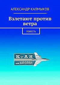 Александр Калмыков -Взлетают против ветра. Повесть