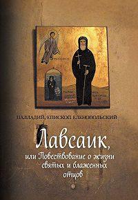Палладий  - Лавсаик, или Повествование о жизни святых и блаженных отцов