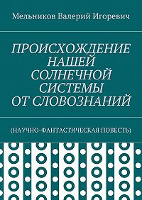 Валерий Мельников -ПРОИСХОЖДЕНИЕ НАШЕЙ СОЛНЕЧНОЙ СИСТЕМЫ ОТСЛОВОЗНАНИЙ. (НАУЧНО-ФАНТАСТИЧЕСКАЯ ПОВЕСТЬ)