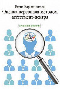 Елена Барышникова -Оценка персонала методом ассессмент-центра. Лучшие HR-стратегии
