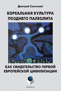 Дмитрий Синеокий -Бореальная культура позднего палеолита как свидетельство первой европейской цивилизации