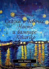 Валерий Вычуб -Сказка одевочке Насте ивампире Kokoriko. Книга вторая