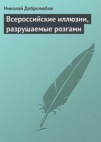 Николай Добролюбов -Всероссийские иллюзии, разрушаемые розгами