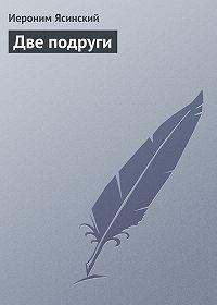 Иероним Иеронимович Ясинский -Две подруги