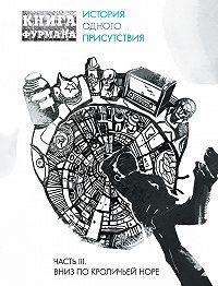 Александр Фурман -Книга Фурмана. История одного присутствия. Часть III. Вниз по кроличьей норе