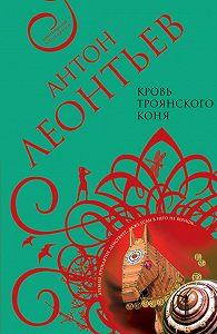 Антон Леонтьев - Кровь Троянского коня