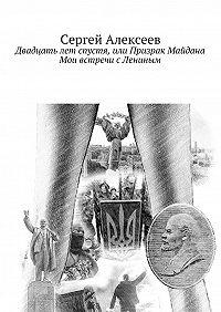 Сергей Алексеев - Двадцать лет спустя, или Призрак Майдана. Мои встречи сЛениным