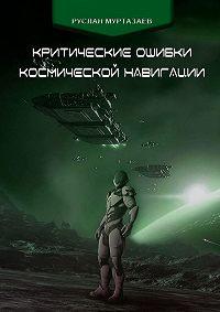 Руслан Муртазаев - Критические ошибки космической навигации