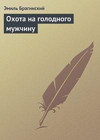 Эмиль Брагинский -Охота на голодного мужчину