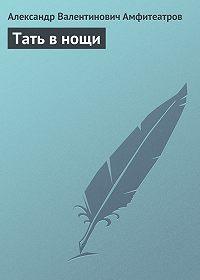 Александр Амфитеатров -Тать в нощи