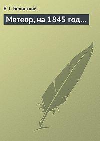 В. Г. Белинский -Метеор, на 1845 год…