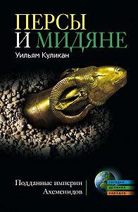 Уильям Куликан - Персы и мидяне. Подданные империи Ахеменидов