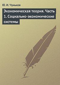 Юрий Чуньков - Экономическая теория. Часть 1. Социально-экономические системы