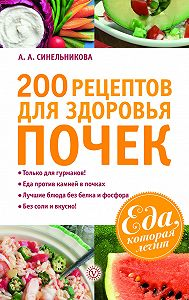 А. А. Синельникова - 200 рецептов для здоровья почек