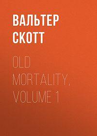 Вальтер Скотт -Old Mortality, Volume 1