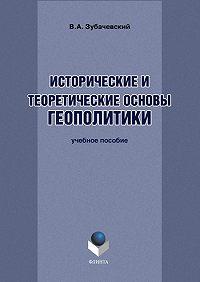 В. А. Зубачевский - Исторические и теоретические основы геополитики. Учебное пособие