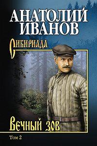 Анатолий Степанович Иванов -Вечный зов. Том 2