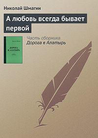 Николай Шмагин -А любовь всегда бывает первой