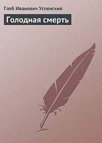 Глеб Успенский -Голодная смерть