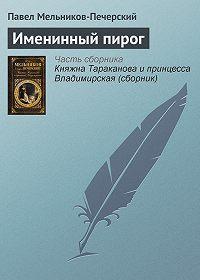 Павел Мельников-Печерский - Именинный пирог