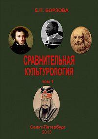 Е. П. Борзова - Сравнительная культурология. Том 1