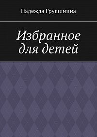 Надежда Грушинина -Избранное для детей