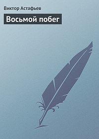 Виктор Астафьев - Восьмой побег