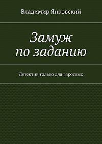 Владимир Янковский -Замуж позаданию. Детектив только для взрослых
