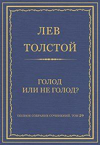 Лев Толстой -Полное собрание сочинений. Том 29. Голод или не голод?