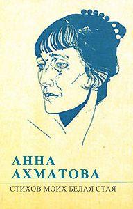 Анна Ахматова -Стихов моих белая стая (сборник)