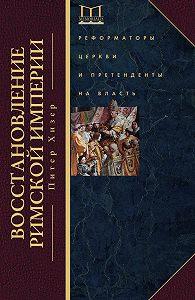 Питер Хизер -Восстановление Римской империи. Реформаторы Церкви и претенденты на власть