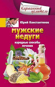 Юрий Константинов -Мужские недуги. Народные способы лечения