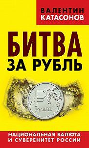 Валентин Катасонов -Битва за рубль. Национальная валюта и суверенитет России