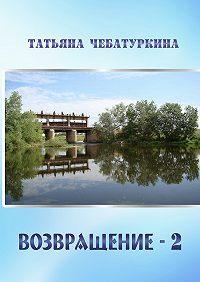 Татьяна Чебатуркина -Возвращение-2. Повесть