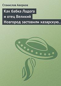 Станислав Аверков -Как бабка Ладога и отец Великий Новгород заставили хазарскую девицу Киеву быть матерью городам русским