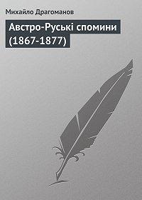 Михайло Драгоманов -Австро-Руські спомини (1867-1877)