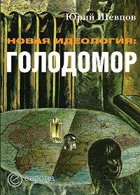 Юрий Шевцов - Новая идеология: голодомор