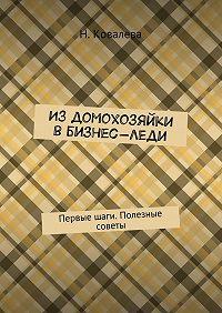 Ковалева Наталья -Издомохозяйки вбизнес-леди. Первые шаги. Полезные советы