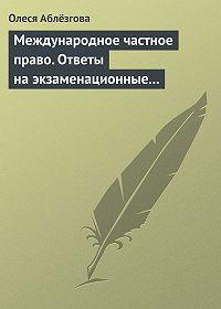 Олеся Аблёзгова -Международное частное право. Ответы на экзаменационные вопросы
