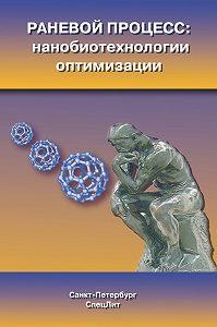 Коллектив Авторов -Раневой процесс: нанобиотехнологии оптимизации