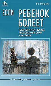 Мария Киселева -Если ребенок болеет. Психологическая помощь тяжелобольным детям и их семьям