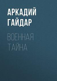 Аркадий Гайдар -Военная тайна