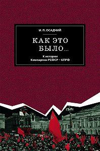 Иван Осадчий - Как это было… К истории Компартии РСФСР – КПРФ