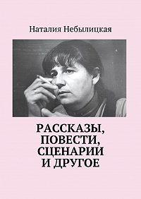 Наталия Небылицкая -Рассказы, повести, сценарии и другое