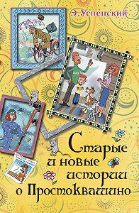 Эдуард Успенский - Старые и новые истории о Простоквашино