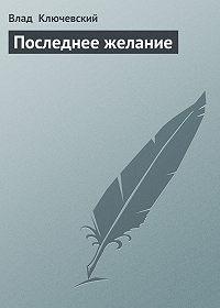 Влад Ключевский -Последнее желание