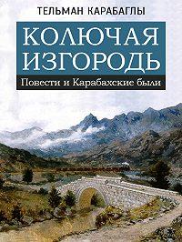 Тельман Карабаглы - Колючая изгородь: повести и Карабахские были