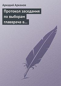 Аркадий Арканов -Протокол заседания по выборам главврача в психиатрической больнице №6
