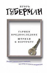 Игорь Губерман -Гарики предпоследние. Штрихи к портрету (сборник)