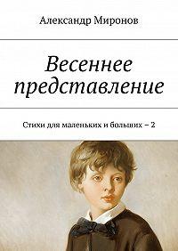 Александр Миронов -Весеннее представление. Стихи для маленькихибольших – 2